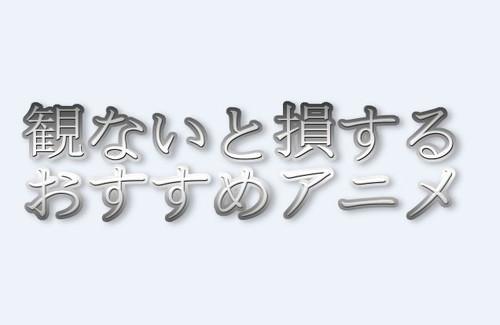 観なきゃ損するアニメ特集_title